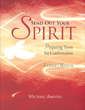 Send Out Your Spirit: Preparing Teens for Confirmation, Leader Manual