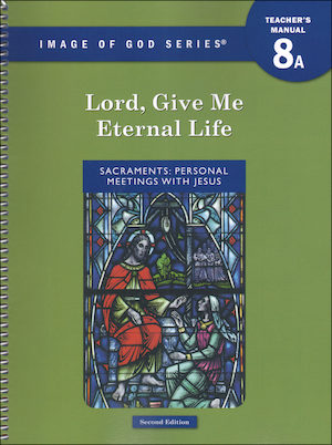 Image of God, K-8: Lord, Give Me Eternal Life, A, Grade 8, Teacher/Catechist Guide