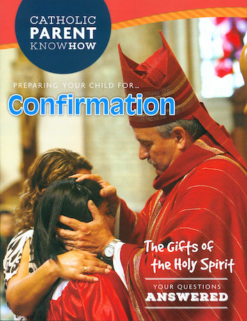 Catholic Parent Know-How: Sacrament Preparation: Preparing Your Child for Confirmation